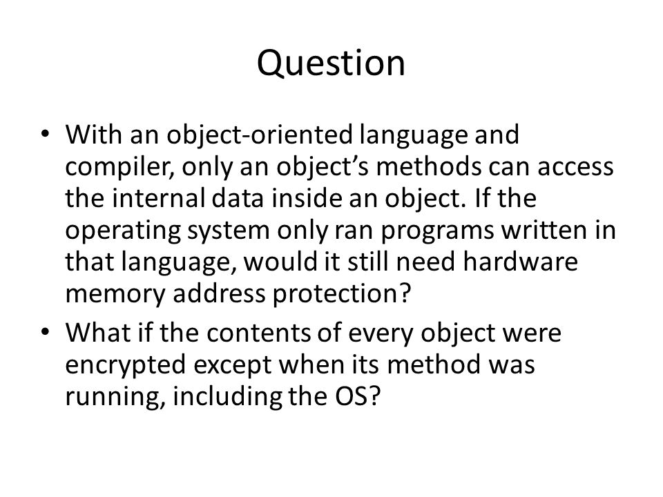 Question With an object-oriented language and compiler, only an object's methods can access the internal data inside an object.
