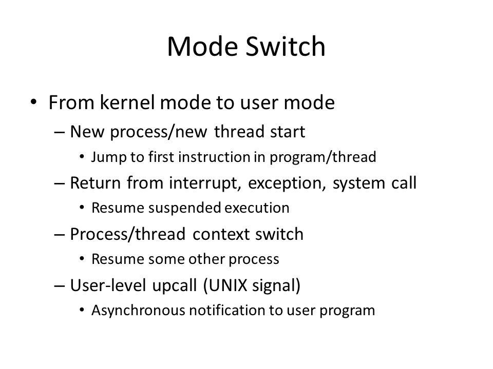 Mode Switch From kernel mode to user mode – New process/new thread start Jump to first instruction in program/thread – Return from interrupt, exception, system call Resume suspended execution – Process/thread context switch Resume some other process – User-level upcall (UNIX signal) Asynchronous notification to user program