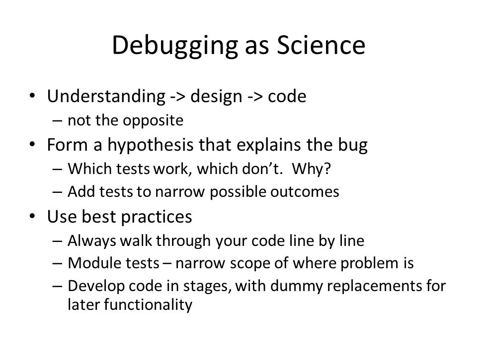 Debugging as Science Understanding -> design -> code – not the opposite Form a hypothesis that explains the bug – Which tests work, which don't.