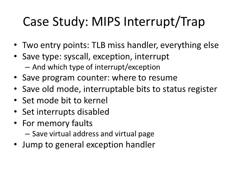 Case Study: MIPS Interrupt/Trap Two entry points: TLB miss handler, everything else Save type: syscall, exception, interrupt – And which type of interrupt/exception Save program counter: where to resume Save old mode, interruptable bits to status register Set mode bit to kernel Set interrupts disabled For memory faults – Save virtual address and virtual page Jump to general exception handler