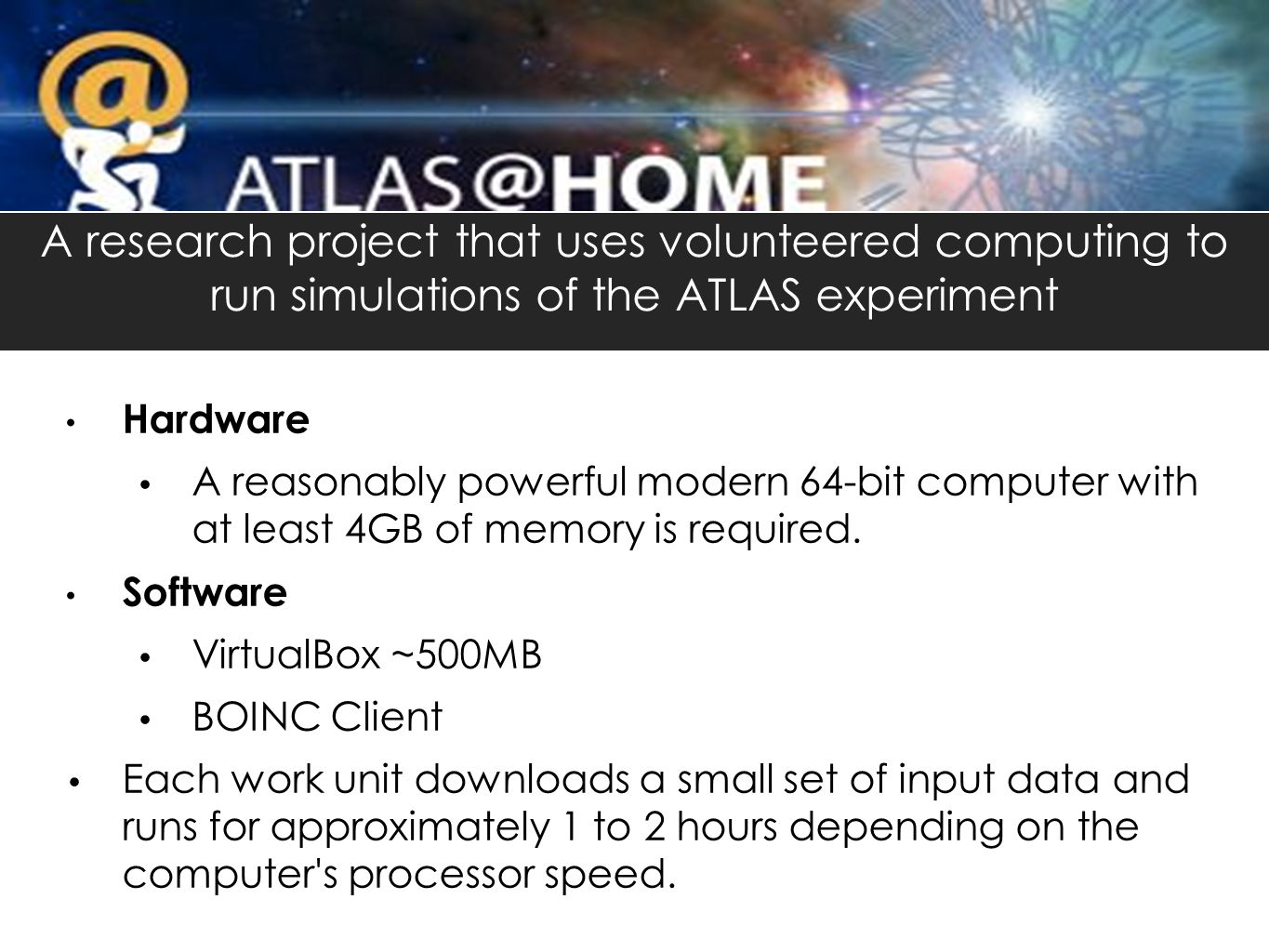 A research project that uses volunteered computing to run simulations of the ATLAS experiment Hardware A reasonably powerful modern 64-bit computer with at least 4GB of memory is required.