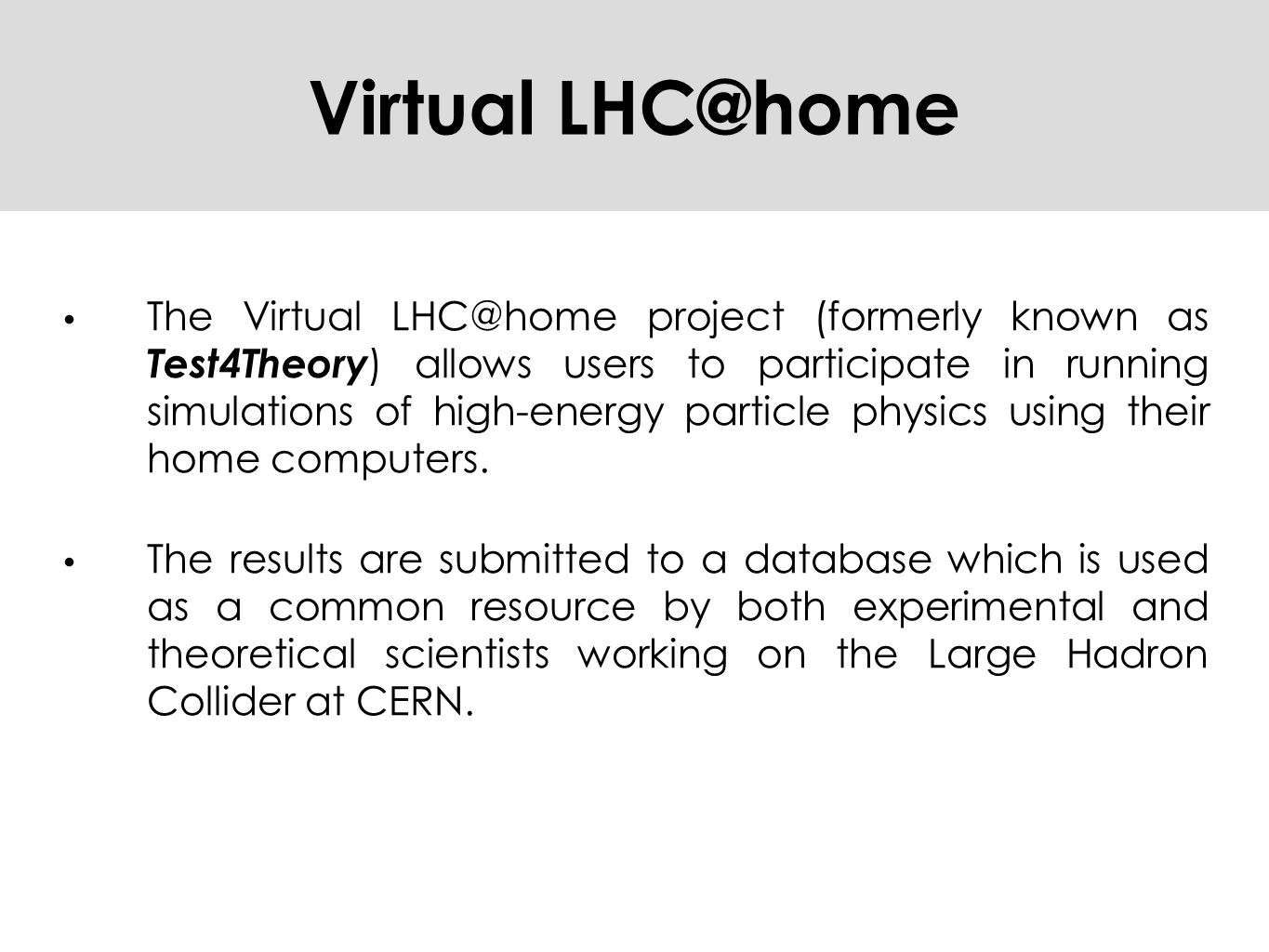 Virtual LHC@home The Virtual LHC@home project (formerly known as Test4Theory ) allows users to participate in running simulations of high-energy particle physics using their home computers.