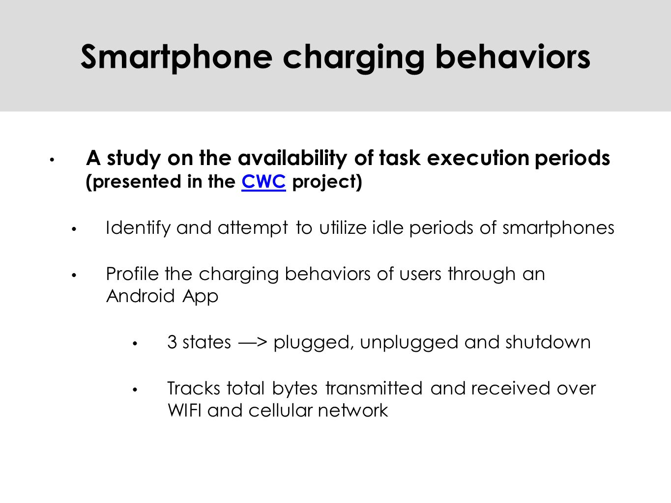 Smartphone charging behaviors A study on the availability of task execution periods (presented in the CWC project)CWC Identify and attempt to utilize idle periods of smartphones Profile the charging behaviors of users through an Android App 3 states —> plugged, unplugged and shutdown Tracks total bytes transmitted and received over WIFI and cellular network
