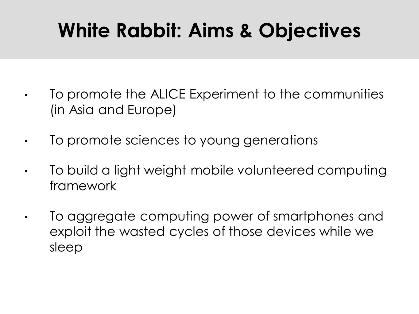 White Rabbit: Aims & Objectives To promote the ALICE Experiment to the communities (in Asia and Europe) To promote sciences to young generations To build a light weight mobile volunteered computing framework To aggregate computing power of smartphones and exploit the wasted cycles of those devices while we sleep