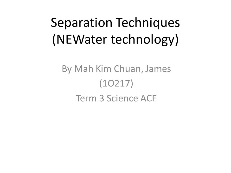 Separation Techniques (NEWater technology) By Mah Kim Chuan, James (1O217) Term 3 Science ACE