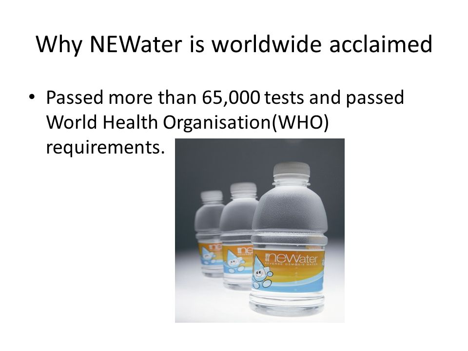 Why NEWater is worldwide acclaimed Passed more than 65,000 tests and passed World Health Organisation(WHO) requirements.