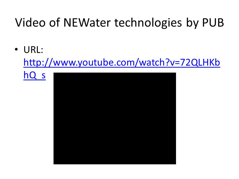Video of NEWater technologies by PUB URL: http://www.youtube.com/watch?v=72QLHKb hQ_s http://www.youtube.com/watch?v=72QLHKb hQ_s