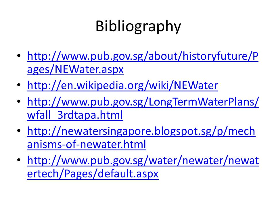 Bibliography http://www.pub.gov.sg/about/historyfuture/P ages/NEWater.aspx http://www.pub.gov.sg/about/historyfuture/P ages/NEWater.aspx http://en.wik