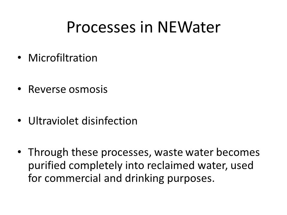 Processes in NEWater Microfiltration Reverse osmosis Ultraviolet disinfection Through these processes, waste water becomes purified completely into re