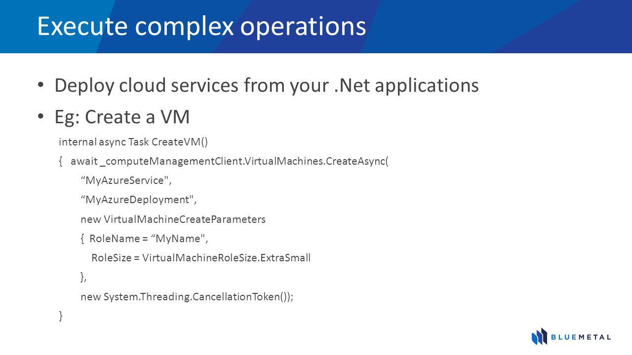 Execute complex operations Deploy cloud services from your.Net applications Eg: Create a VM internal async Task CreateVM() { await _computeManagementClient.VirtualMachines.CreateAsync( MyAzureService , MyAzureDeployment , new VirtualMachineCreateParameters { RoleName = MyName , RoleSize = VirtualMachineRoleSize.ExtraSmall }, new System.Threading.CancellationToken()); }