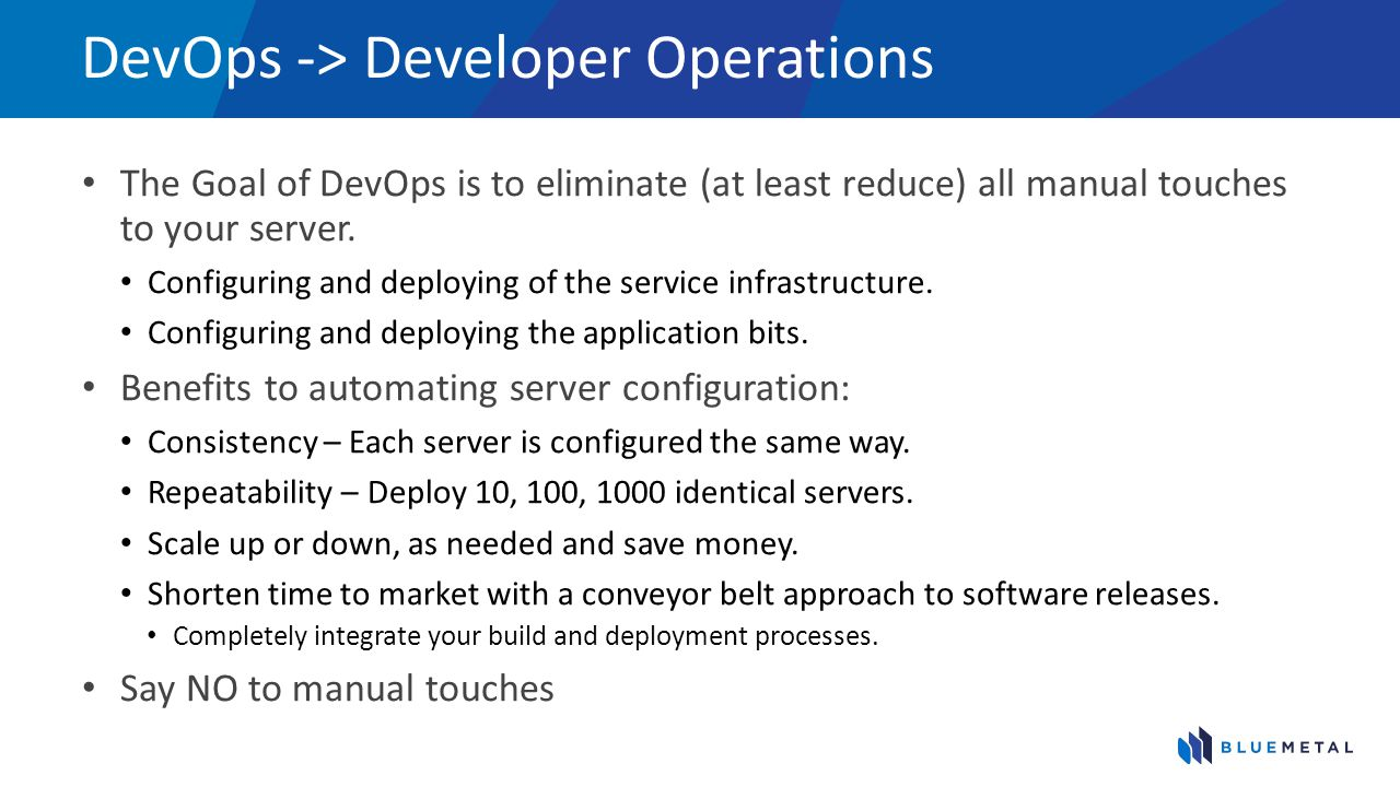 DevOps -> Developer Operations The Goal of DevOps is to eliminate (at least reduce) all manual touches to your server.