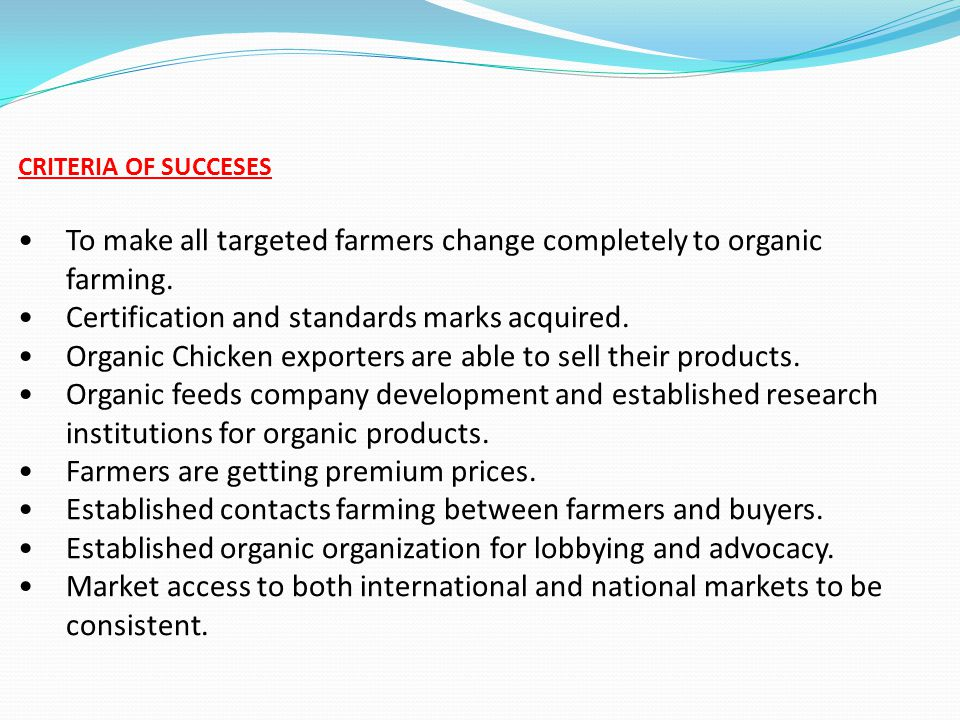 CRITERIA OF SUCCESES To make all targeted farmers change completely to organic farming. Certification and standards marks acquired. Organic Chicken ex