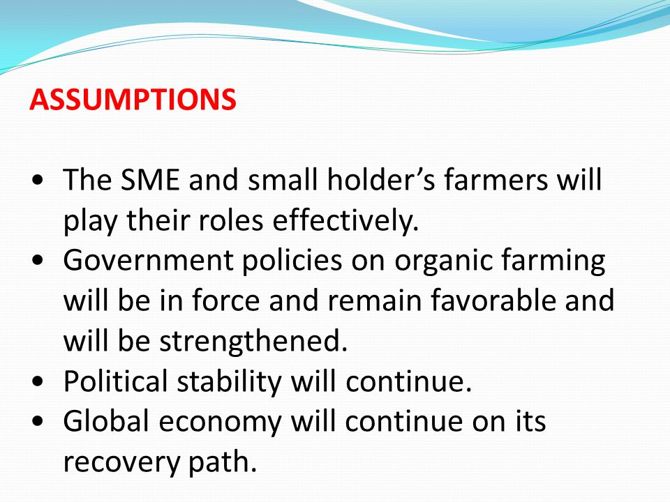 ASSUMPTIONS The SME and small holder's farmers will play their roles effectively. Government policies on organic farming will be in force and remain f