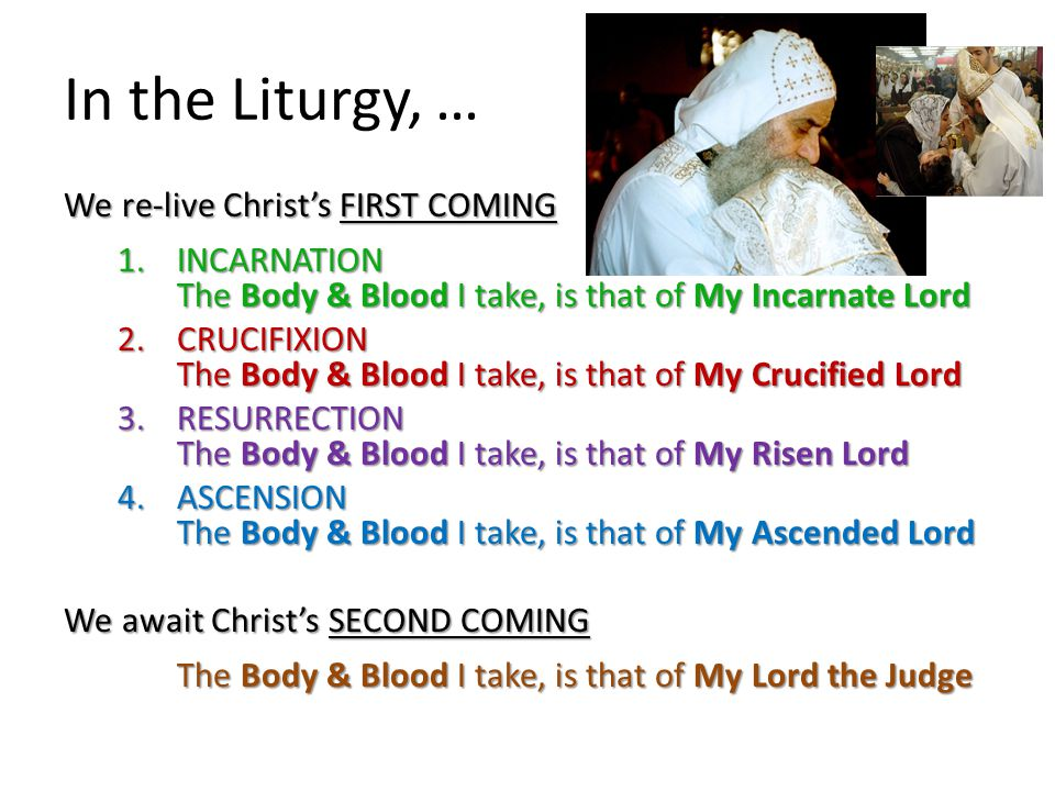 In the Liturgy, … We re-live Christ's FIRST COMING 1.INCARNATION The Body & Blood I take, is that of My Incarnate Lord 2.CRUCIFIXION The Body & Blood I take, is that of My Crucified Lord 3.RESURRECTION The Body & Blood I take, is that of My Risen Lord 4.ASCENSION The Body & Blood I take, is that of My Ascended Lord We await Christ's SECOND COMING The Body & Blood I take, is that of My Lord the Judge The Body & Blood I take, is that of My Lord the Judge