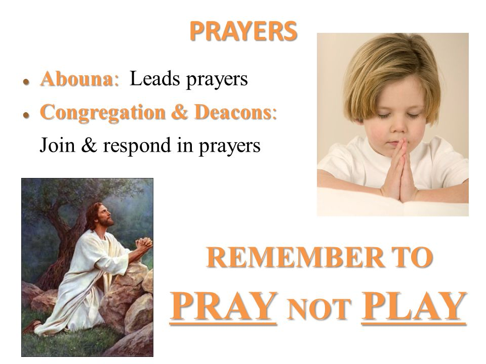 PRAYERS Abouna: Abouna: Leads prayers Congregation Congregation & Deacons: Join & respond in prayers REMEMBER TO PRAY PRAY NOT NOT PLAY