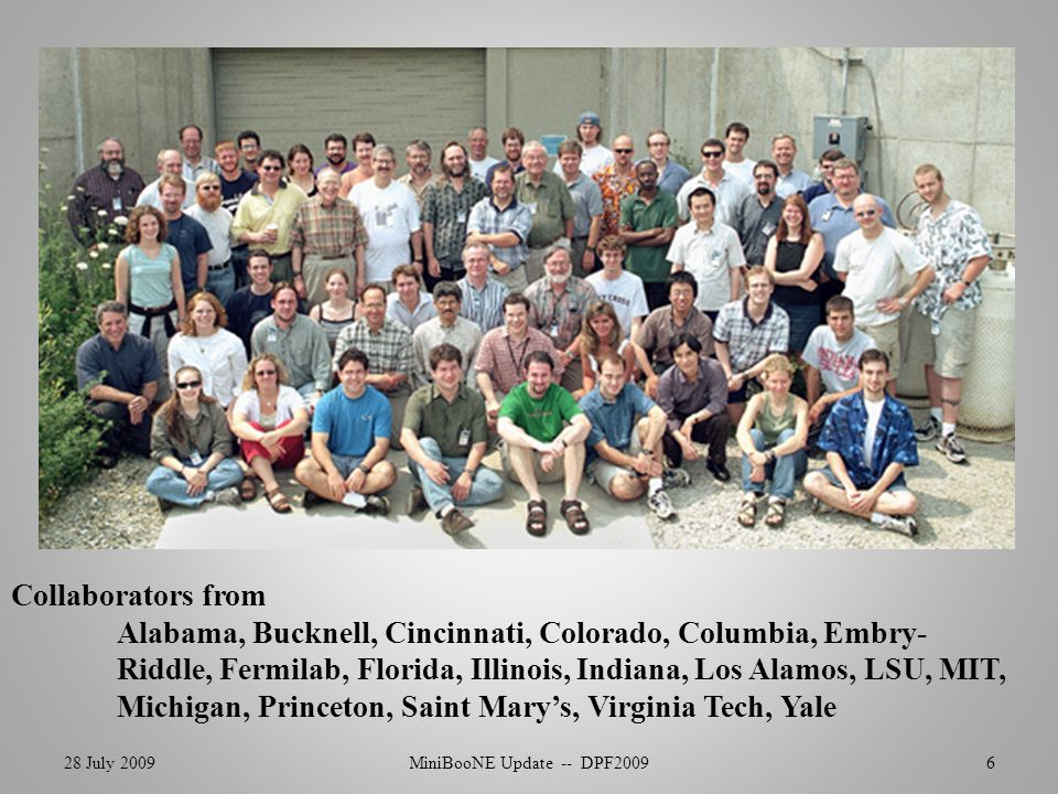 28 July 2009MiniBooNE Update -- DPF20096 Collaborators from Alabama, Bucknell, Cincinnati, Colorado, Columbia, Embry- Riddle, Fermilab, Florida, Illinois, Indiana, Los Alamos, LSU, MIT, Michigan, Princeton, Saint Mary's, Virginia Tech, Yale