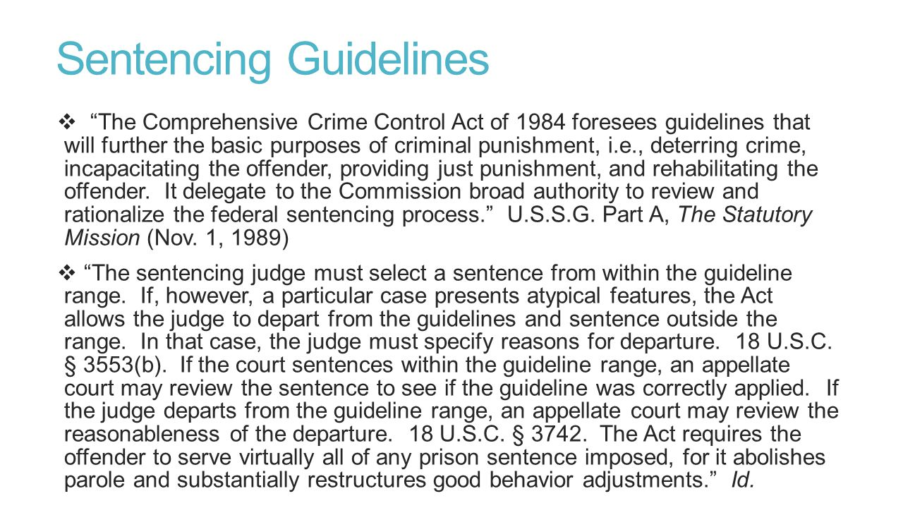 Sentencing Guidelines  The Comprehensive Crime Control Act of 1984 foresees guidelines that will further the basic purposes of criminal punishment, i.e., deterring crime, incapacitating the offender, providing just punishment, and rehabilitating the offender.