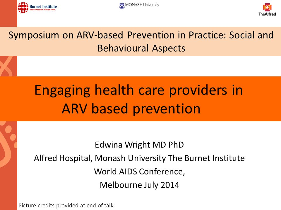 Engaging health care providers in ARV based prevention Edwina Wright MD PhD Alfred Hospital, Monash University The Burnet Institute World AIDS Confere
