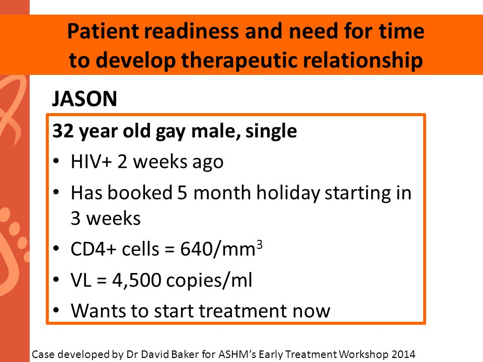 JASON 32 year old gay male, single HIV+ 2 weeks ago Has booked 5 month holiday starting in 3 weeks CD4+ cells = 640/mm 3 VL = 4,500 copies/ml Wants to