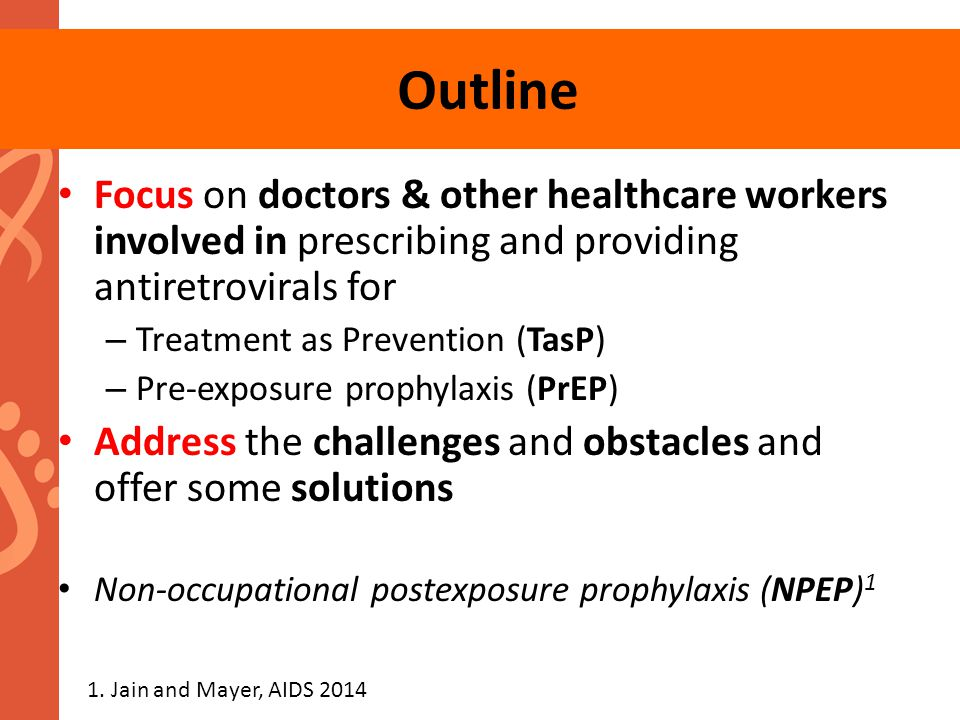 Outline Focus on doctors & other healthcare workers involved in prescribing and providing antiretrovirals for – Treatment as Prevention (TasP) – Pre-e