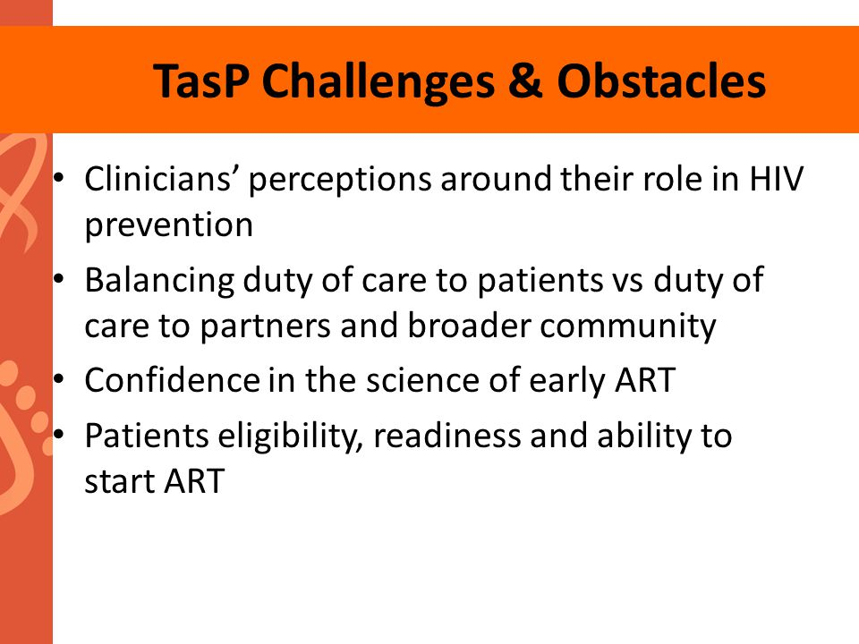 TasP Challenges & Obstacles Clinicians' perceptions around their role in HIV prevention Balancing duty of care to patients vs duty of care to partners