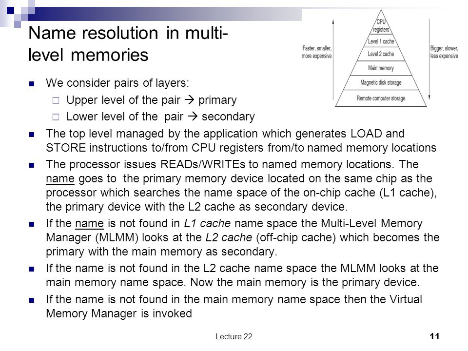 Name resolution in multi- level memories We consider pairs of layers:  Upper level of the pair  primary  Lower level of the pair  secondary The top level managed by the application which generates LOAD and STORE instructions to/from CPU registers from/to named memory locations The processor issues READs/WRITEs to named memory locations.