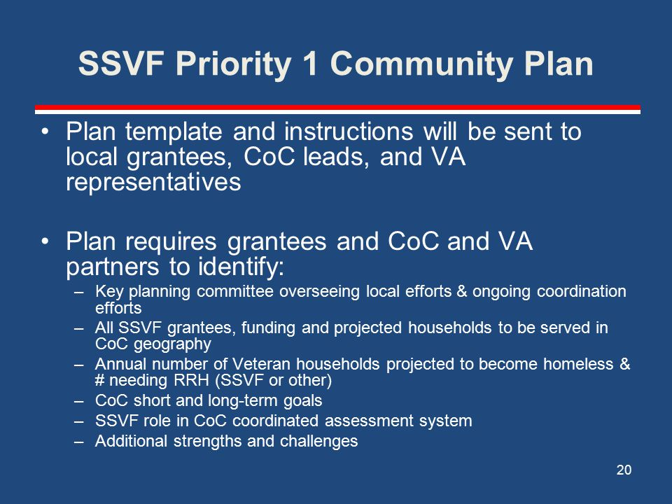 SSVF Priority 1 Community Plan Plan template and instructions will be sent to local grantees, CoC leads, and VA representatives Plan requires grantees and CoC and VA partners to identify: –Key planning committee overseeing local efforts & ongoing coordination efforts –All SSVF grantees, funding and projected households to be served in CoC geography –Annual number of Veteran households projected to become homeless & # needing RRH (SSVF or other) –CoC short and long-term goals –SSVF role in CoC coordinated assessment system –Additional strengths and challenges 20