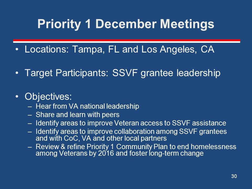 Priority 1 December Meetings Locations: Tampa, FL and Los Angeles, CA Target Participants: SSVF grantee leadership Objectives: –Hear from VA national leadership –Share and learn with peers –Identify areas to improve Veteran access to SSVF assistance –Identify areas to improve collaboration among SSVF grantees and with CoC, VA and other local partners –Review & refine Priority 1 Community Plan to end homelessness among Veterans by 2016 and foster long-term change 30