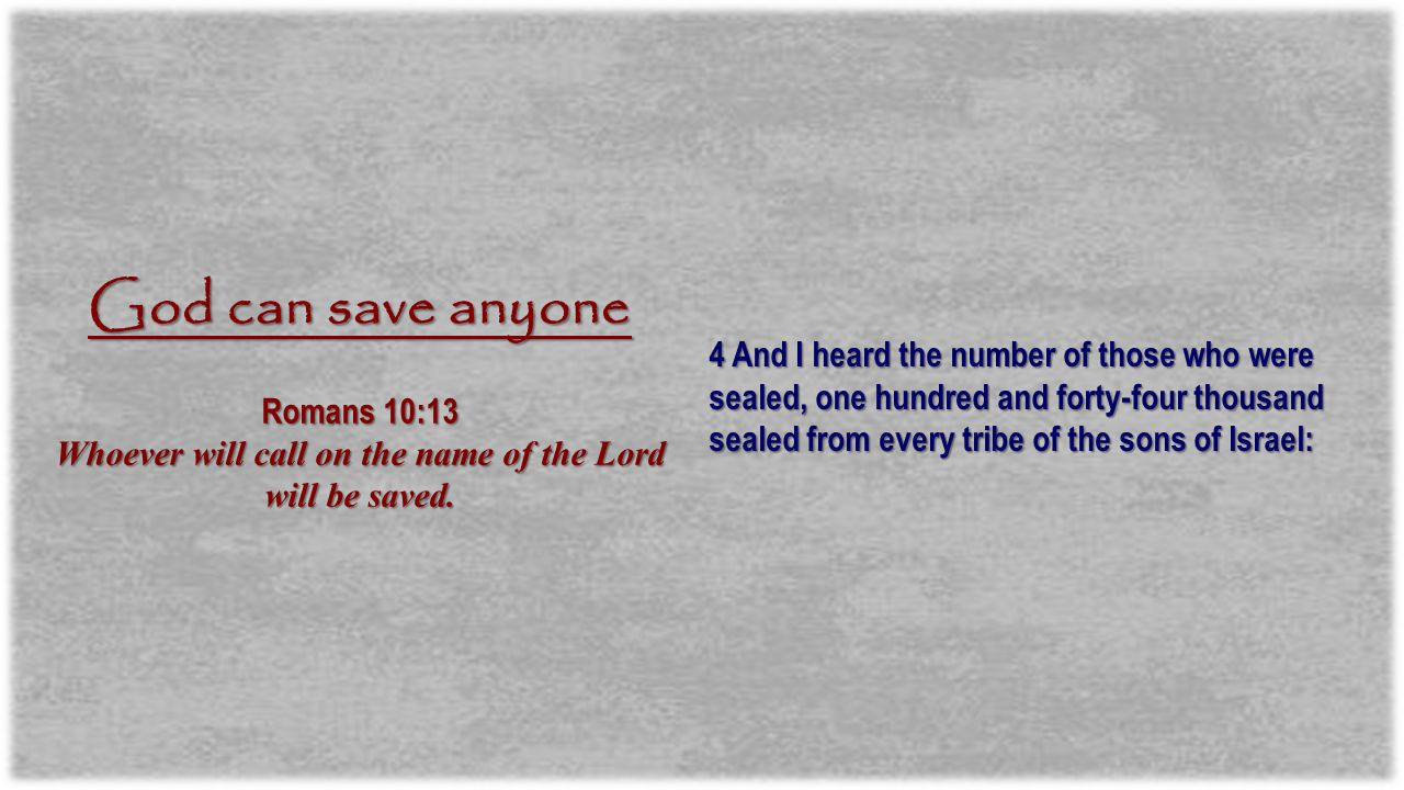 4 And I heard the number of those who were sealed, one hundred and forty-four thousand sealed from every tribe of the sons of Israel: God can save anyone Romans 10:13 Whoever will call on the name of the Lord will be saved.
