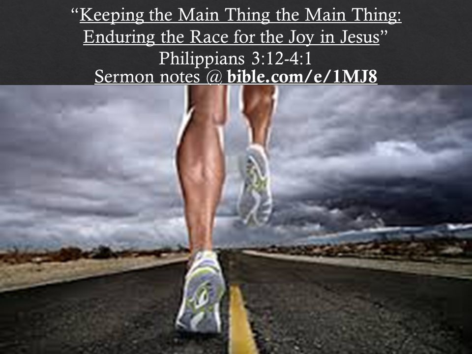 Keeping the Main Thing the Main Thing: Enduring the Race for the Joy in Jesus Philippians 3:12-4:1 Sermon notes @ bible.com/e/1MJ8