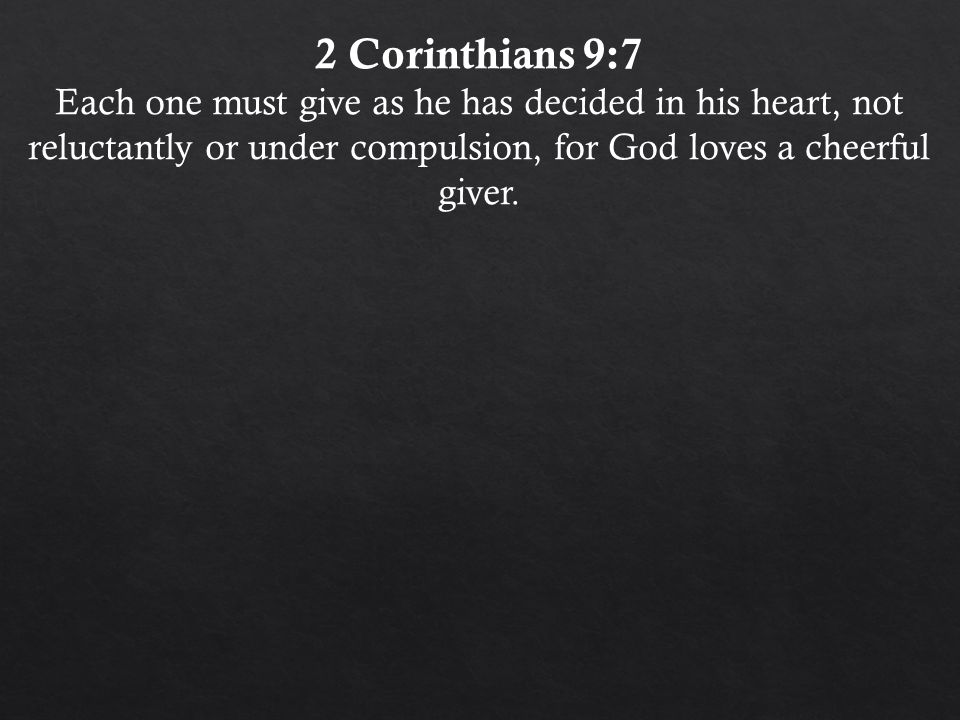 2 Corinthians 9:7 Each one must give as he has decided in his heart, not reluctantly or under compulsion, for God loves a cheerful giver.