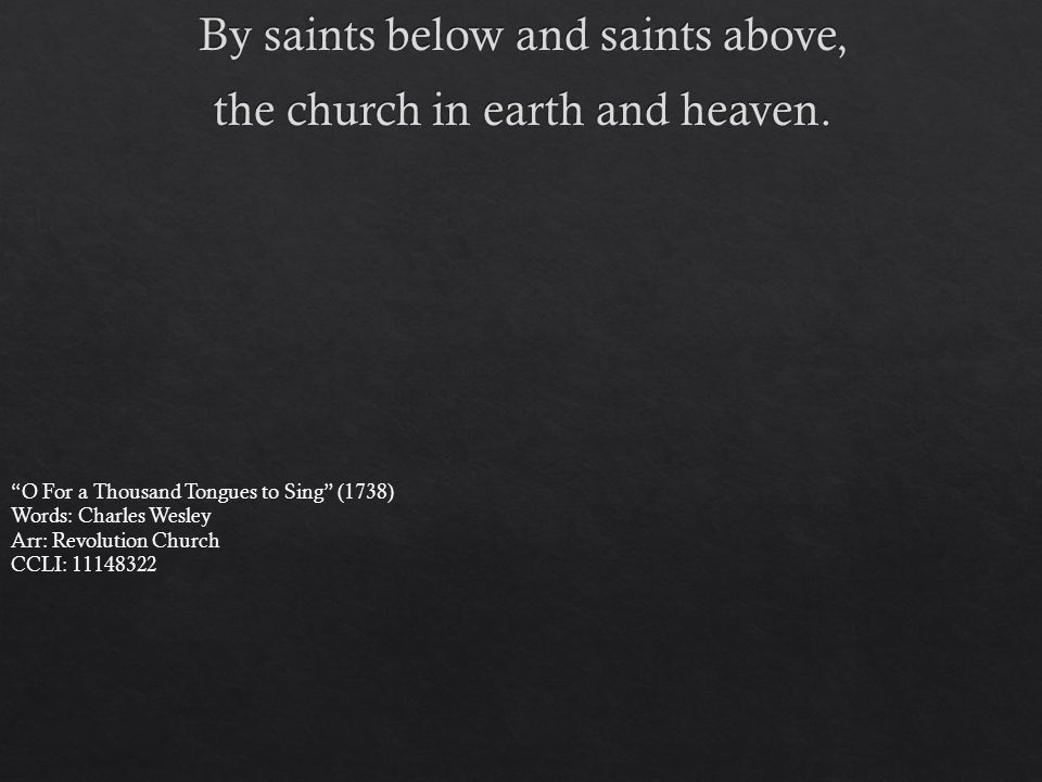 O For a Thousand Tongues to Sing (1738) Words: Charles Wesley Arr: Revolution Church CCLI: 11148322