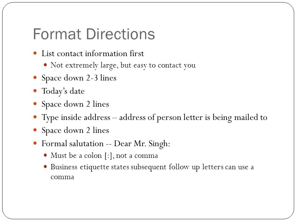 Format Directions List contact information first Not extremely large, but easy to contact you Space down 2-3 lines Today's date Space down 2 lines Typ