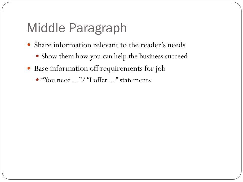 Middle Paragraph Share information relevant to the reader's needs Show them how you can help the business succeed Base information off requirements for job You need… / I offer… statements