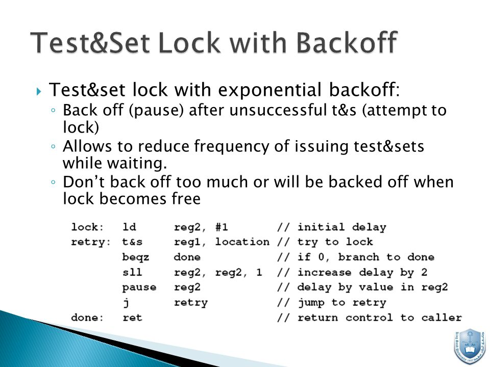  Test&set lock with exponential backoff: ◦ Back off (pause) after unsuccessful t&s (attempt to lock) ◦ Allows to reduce frequency of issuing test&sets while waiting.