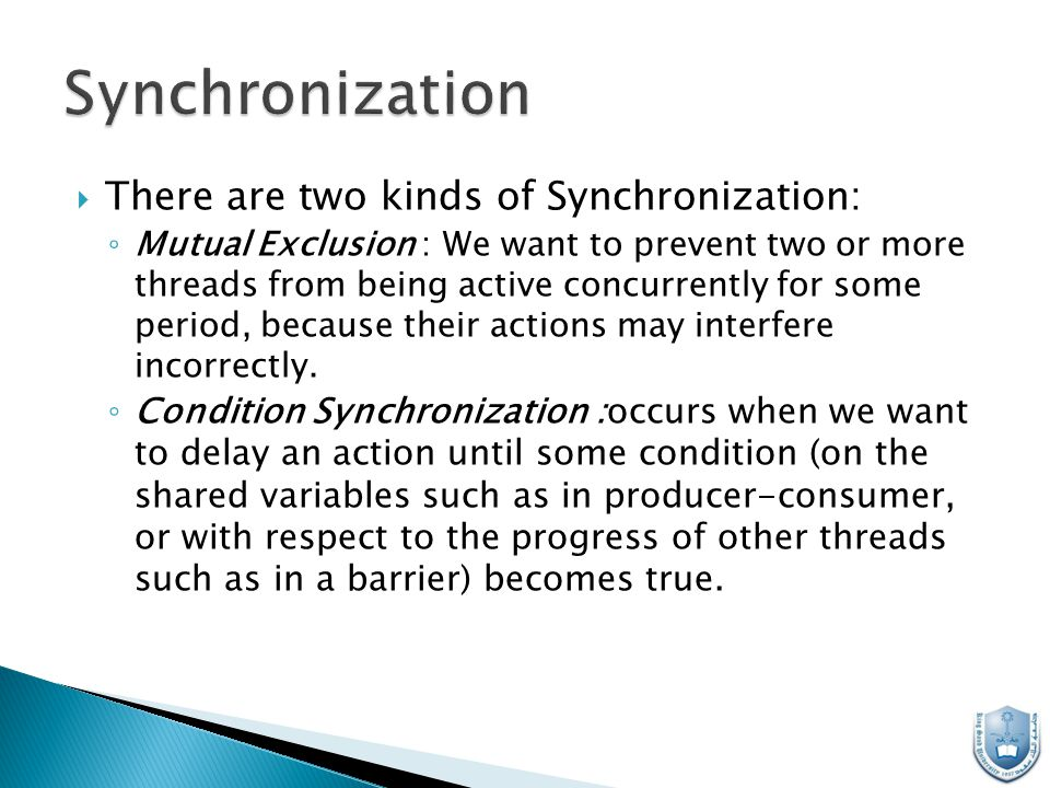  There are two kinds of Synchronization: ◦ Mutual Exclusion : We want to prevent two or more threads from being active concurrently for some period, because their actions may interfere incorrectly.
