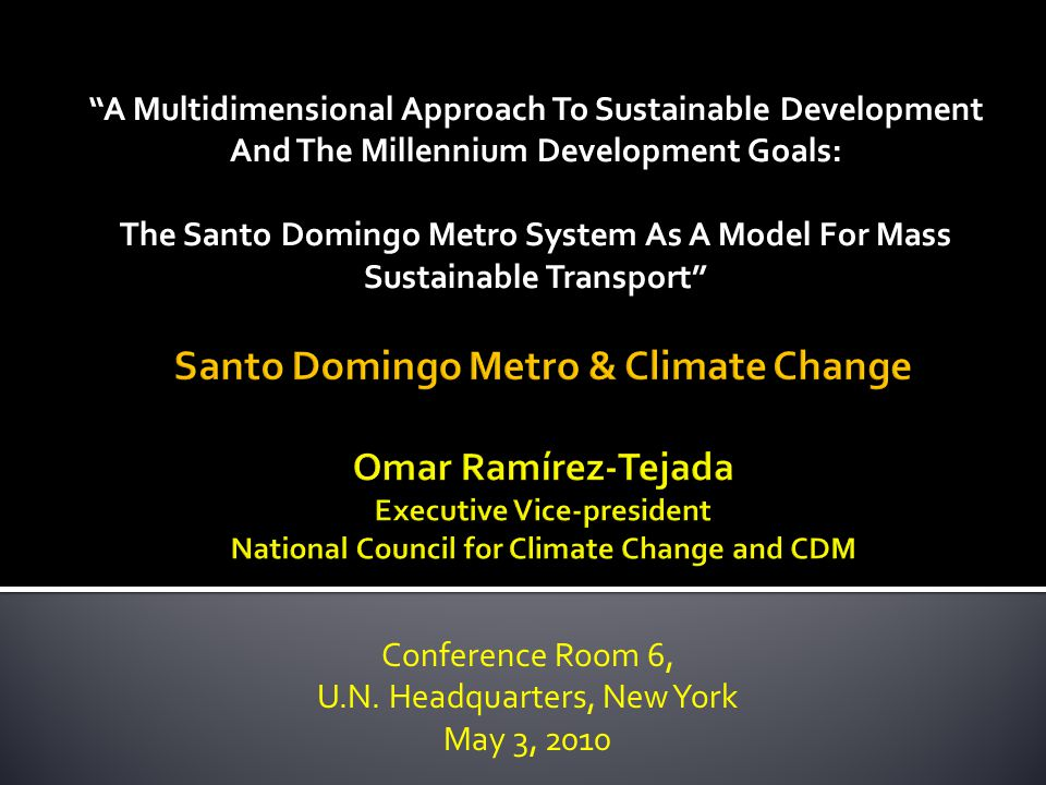 A Multidimensional Approach To Sustainable Development And The Millennium Development Goals: The Santo Domingo Metro System As A Model For Mass Sustainable Transport Conference Room 6, U.N.