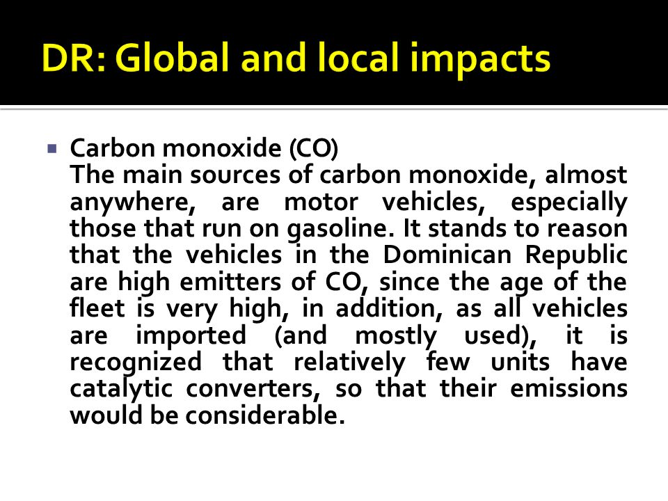  Carbon monoxide (CO) The main sources of carbon monoxide, almost anywhere, are motor vehicles, especially those that run on gasoline.