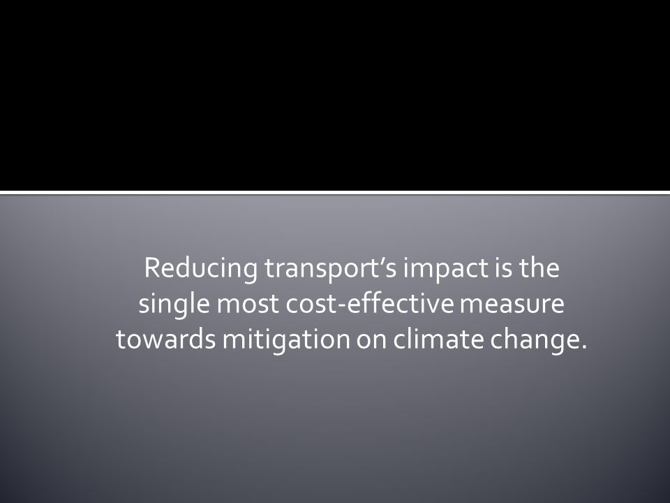 Reducing transport's impact is the single most cost-effective measure towards mitigation on climate change.