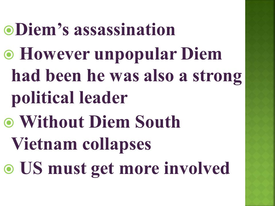  Diem's assassination  However unpopular Diem had been he was also a strong political leader  Without Diem South Vietnam collapses  US must get mo