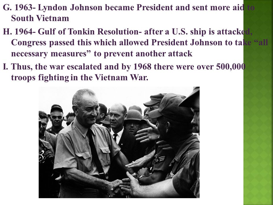 G. 1963- Lyndon Johnson became President and sent more aid to South Vietnam H. 1964- Gulf of Tonkin Resolution- after a U.S. ship is attacked, Congres