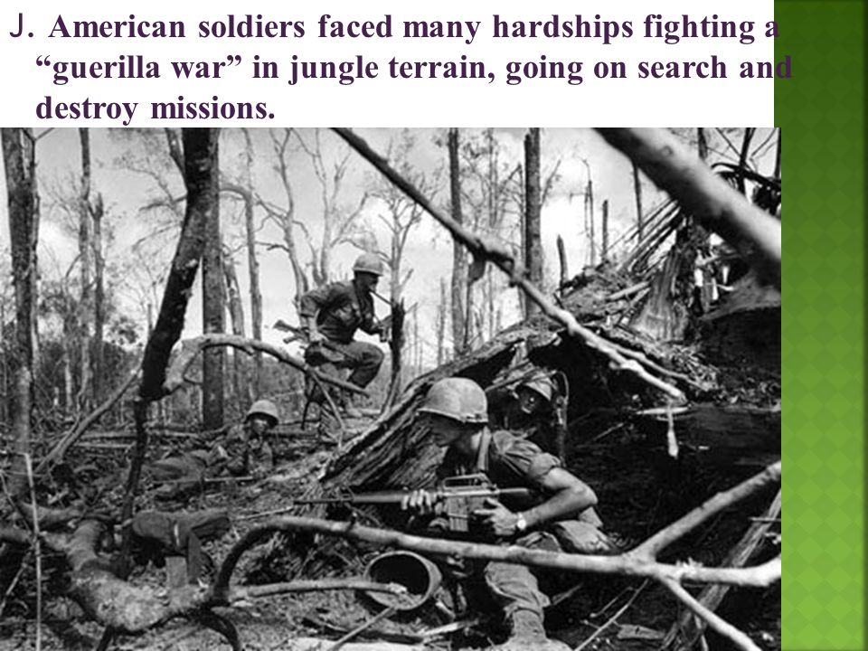 """J. American soldiers faced many hardships fighting a """"guerilla war"""" in jungle terrain, going on search and destroy missions."""