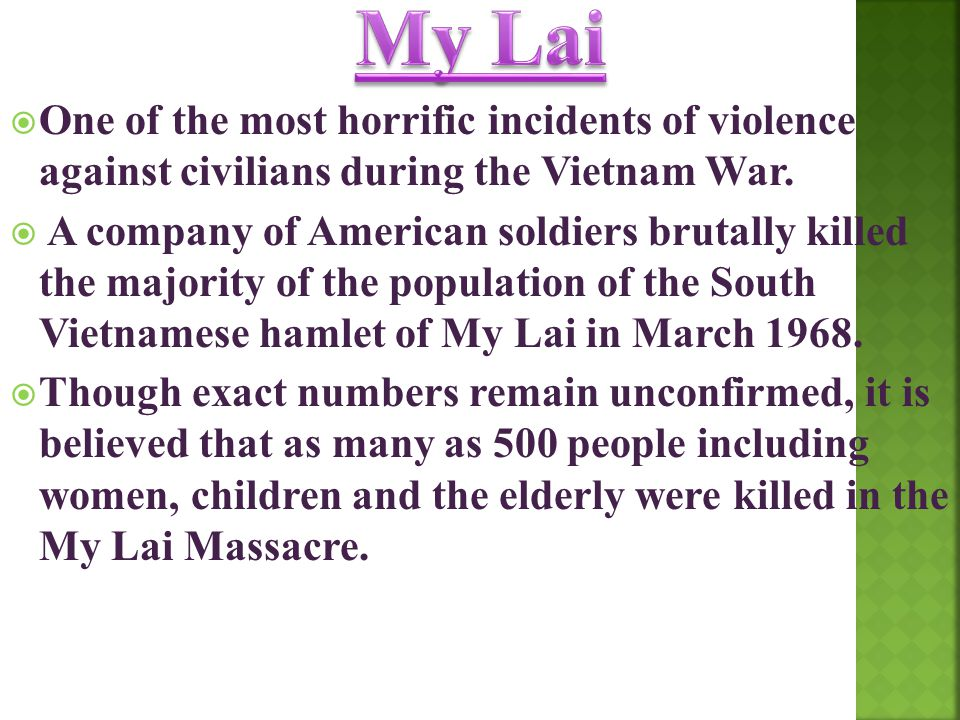 One of the most horrific incidents of violence against civilians during the Vietnam War.  A company of American soldiers brutally killed the majori