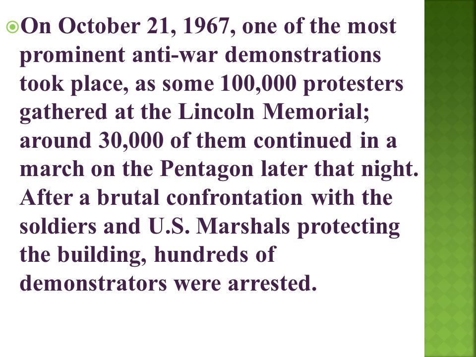  On October 21, 1967, one of the most prominent anti-war demonstrations took place, as some 100,000 protesters gathered at the Lincoln Memorial; arou