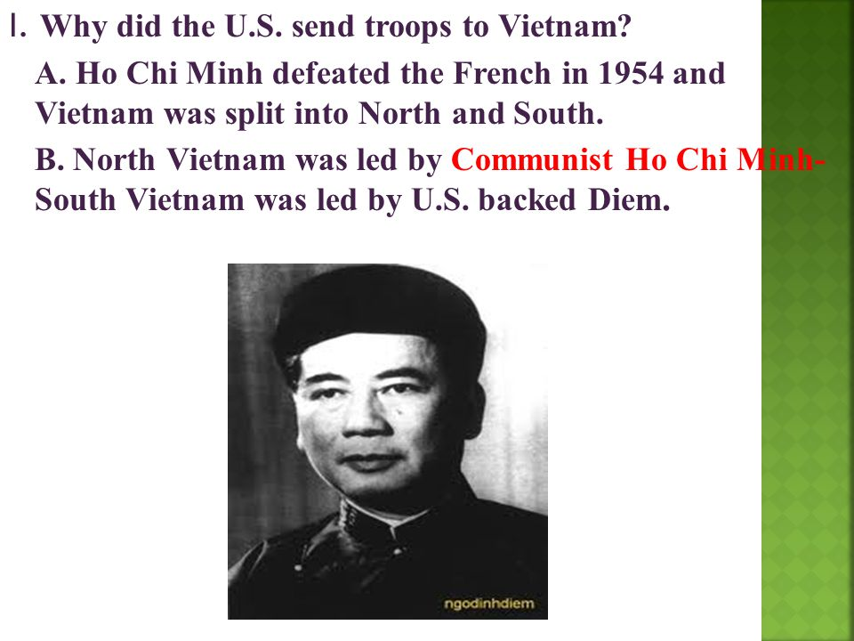 I. Why did the U.S. send troops to Vietnam? A. Ho Chi Minh defeated the French in 1954 and Vietnam was split into North and South. B. North Vietnam wa
