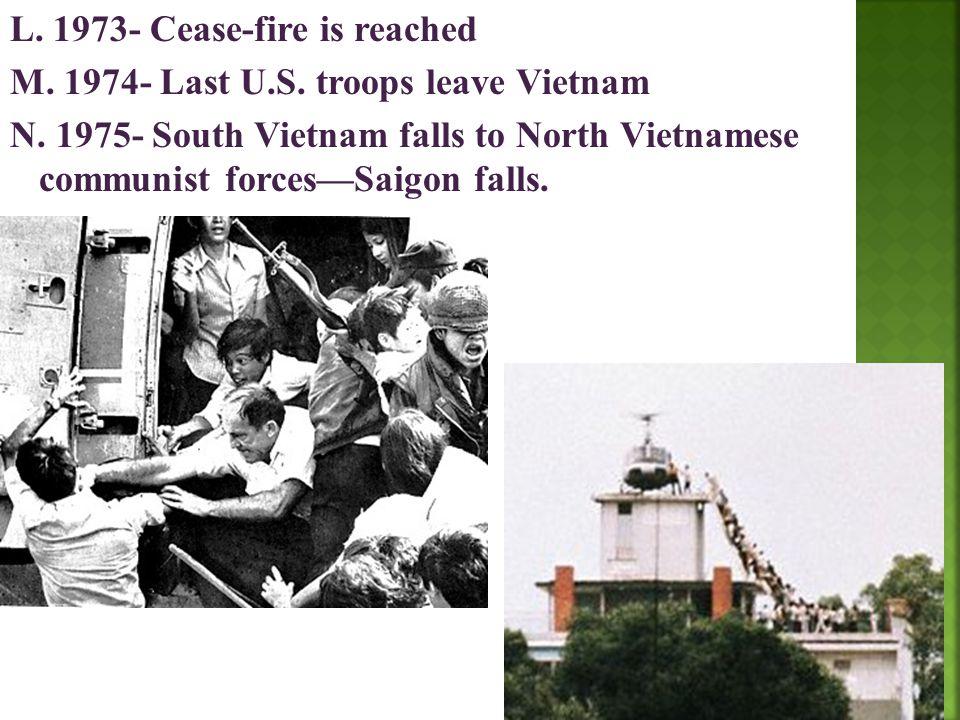 L. 1973- Cease-fire is reached M. 1974- Last U.S. troops leave Vietnam N. 1975- South Vietnam falls to North Vietnamese communist forces—Saigon falls.