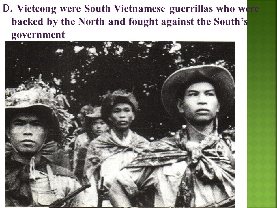 D. Vietcong were South Vietnamese guerrillas who were backed by the North and fought against the South's government