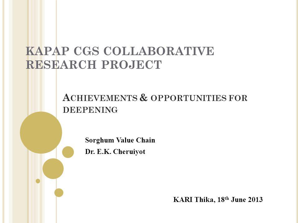 KAPAP CGS COLLABORATIVE RESEARCH PROJECT KARI Thika, 18 th June 2013 Sorghum Value Chain Dr.