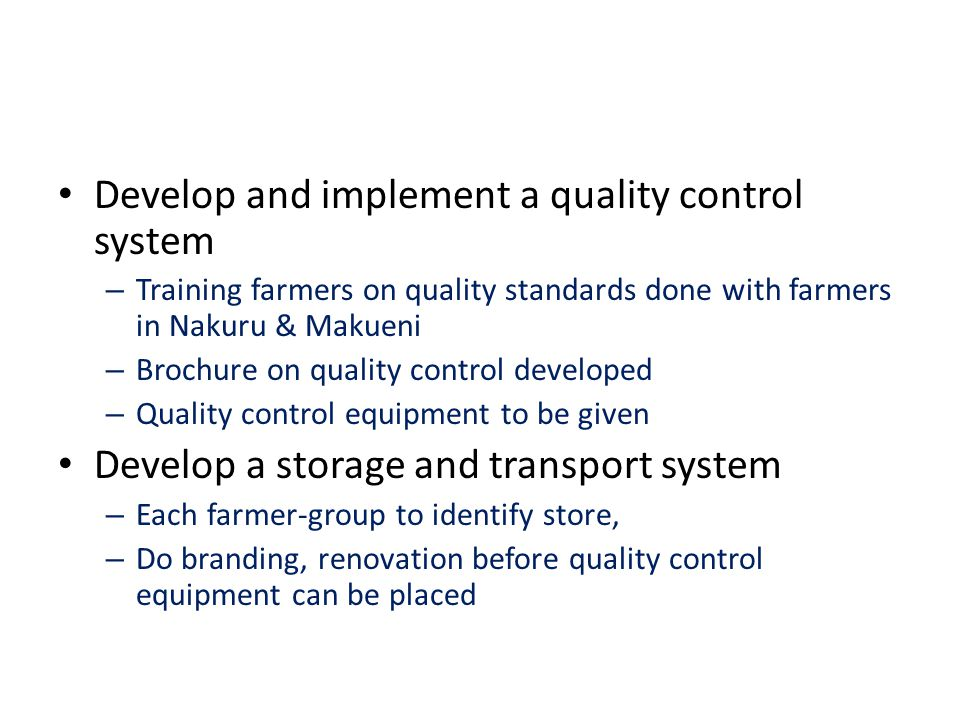 Develop and implement a quality control system – Training farmers on quality standards done with farmers in Nakuru & Makueni – Brochure on quality con