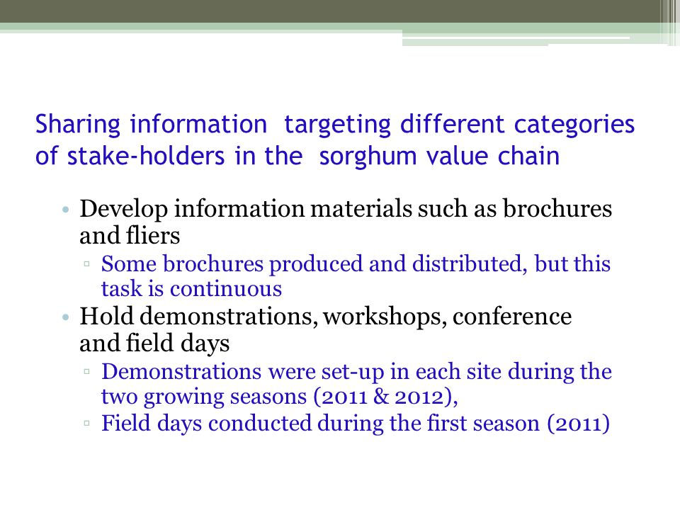 Sharing information targeting different categories of stake-holders in the sorghum value chain Develop information materials such as brochures and fliers ▫Some brochures produced and distributed, but this task is continuous Hold demonstrations, workshops, conference and field days ▫Demonstrations were set-up in each site during the two growing seasons (2011 & 2012), ▫Field days conducted during the first season (2011)
